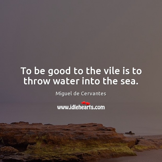Image, To be good to the vile is to throw water into the sea.