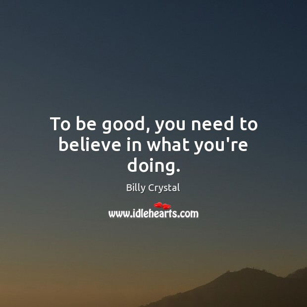 To be good, you need to believe in what you're doing. Good Quotes Image