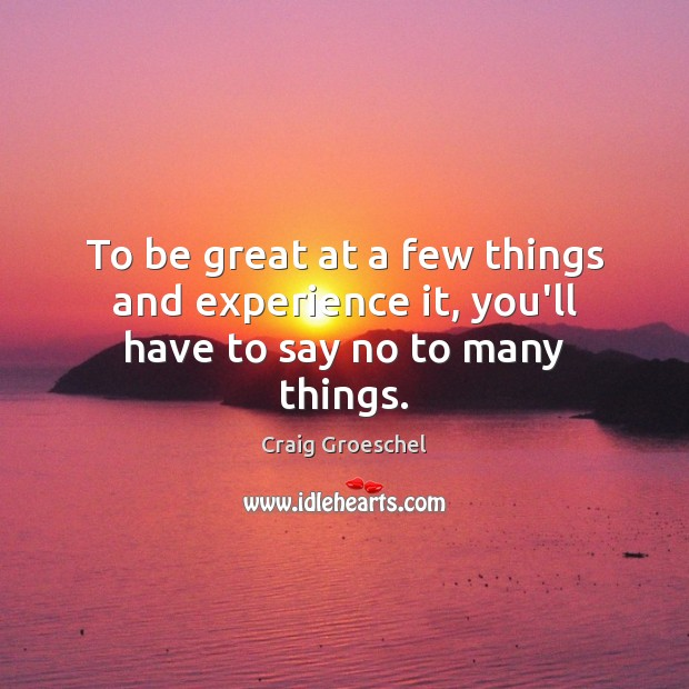 To be great at a few things and experience it, you'll have to say no to many things. Image