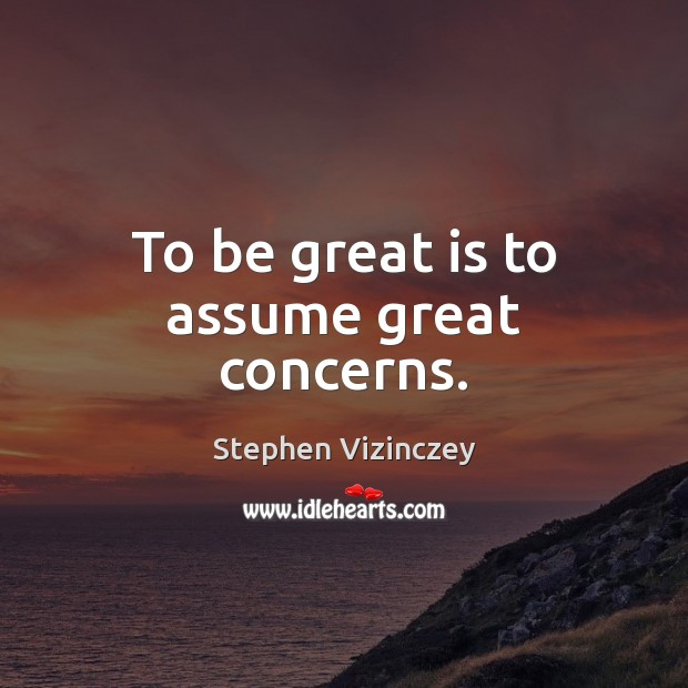 To be great is to assume great concerns. Image