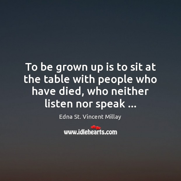 To be grown up is to sit at the table with people Edna St. Vincent Millay Picture Quote