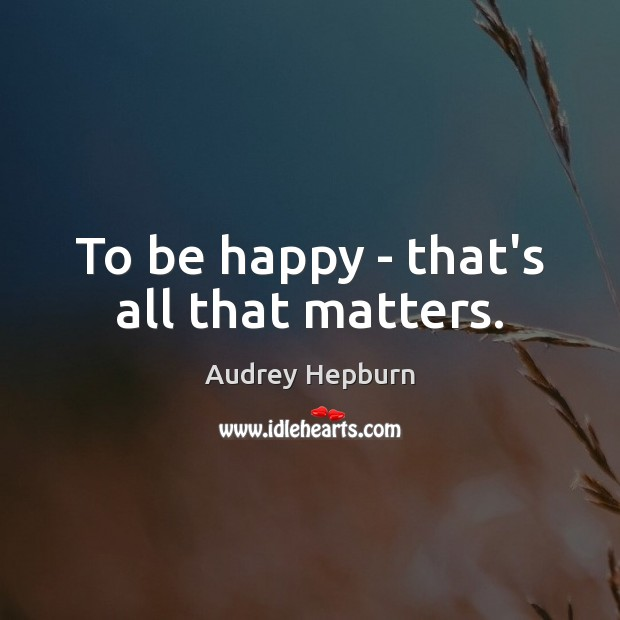 To be happy – that's all that matters. Audrey Hepburn Picture Quote