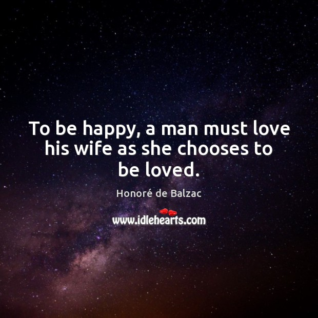 To be happy, a man must love his wife as she chooses to be loved. To Be Loved Quotes Image