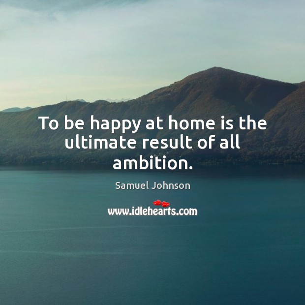 To be happy at home is the ultimate result of all ambition. Image