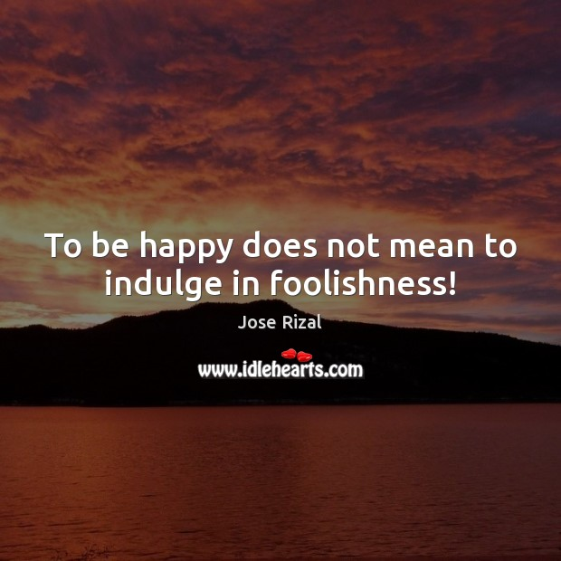 To be happy does not mean to indulge in foolishness! Jose Rizal Picture Quote