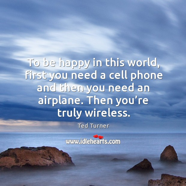 To be happy in this world, first you need a cell phone and then you need an airplane. Then you're truly wireless. Image