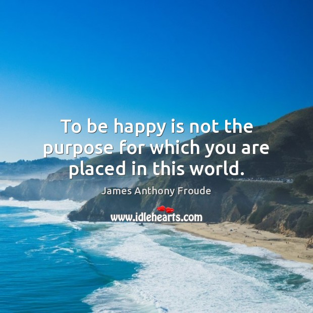 Image, To be happy is not the purpose for which you are placed in this world.