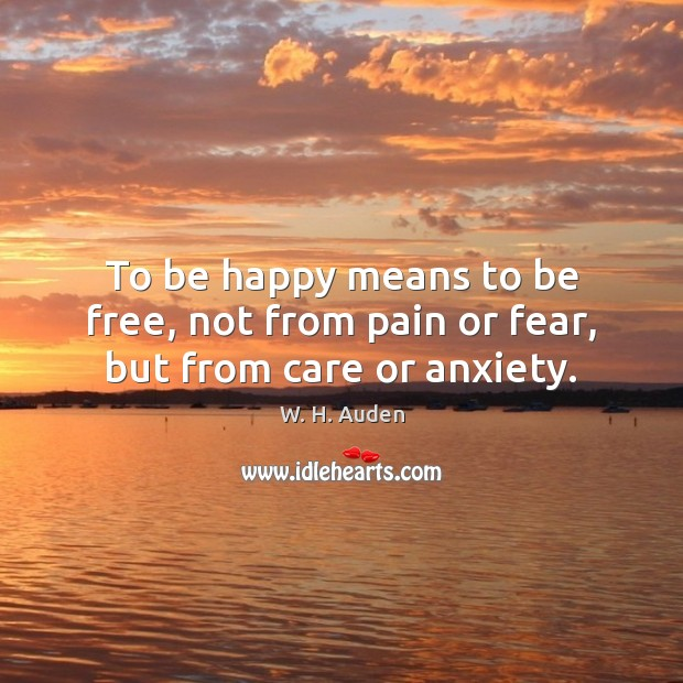 To be happy means to be free, not from pain or fear, but from care or anxiety. W. H. Auden Picture Quote