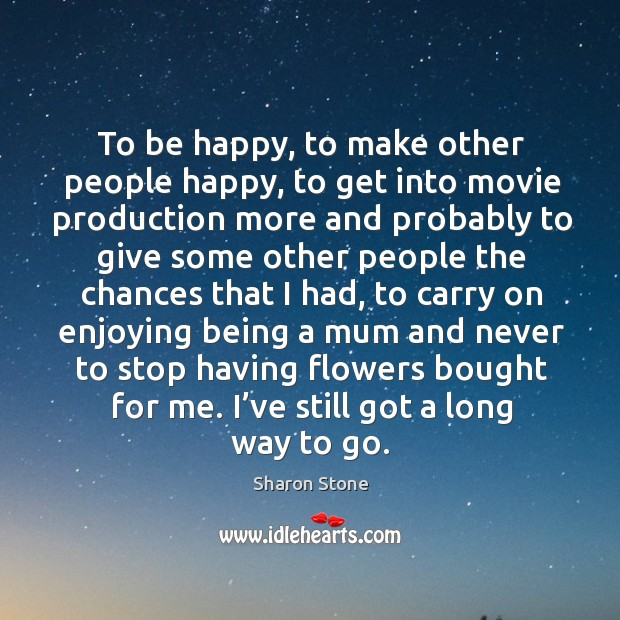 To be happy, to make other people happy, to get into movie production more and probably Image