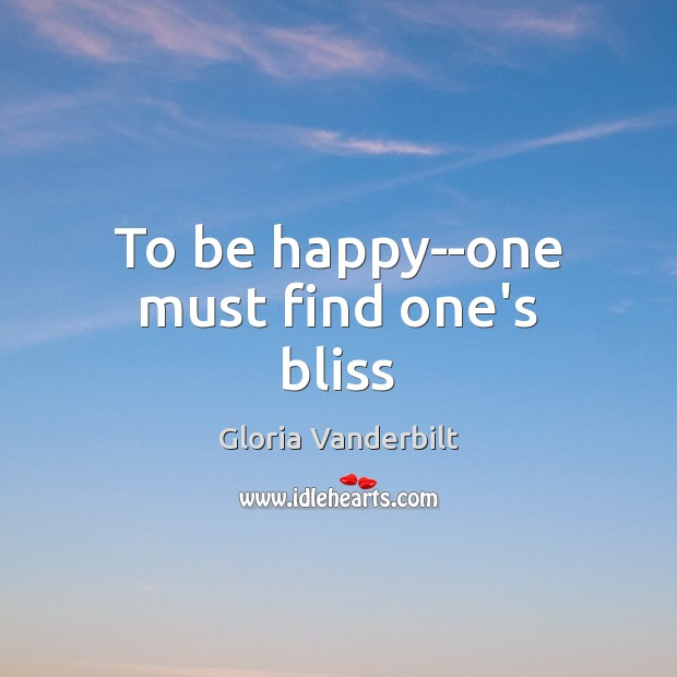 To be happy–one must find one's bliss Gloria Vanderbilt Picture Quote