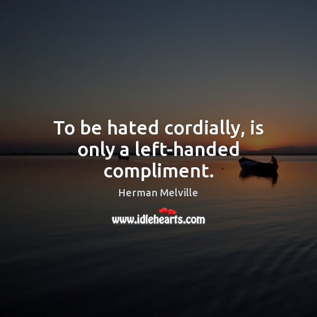 To be hated cordially, is only a left-handed compliment. Herman Melville Picture Quote