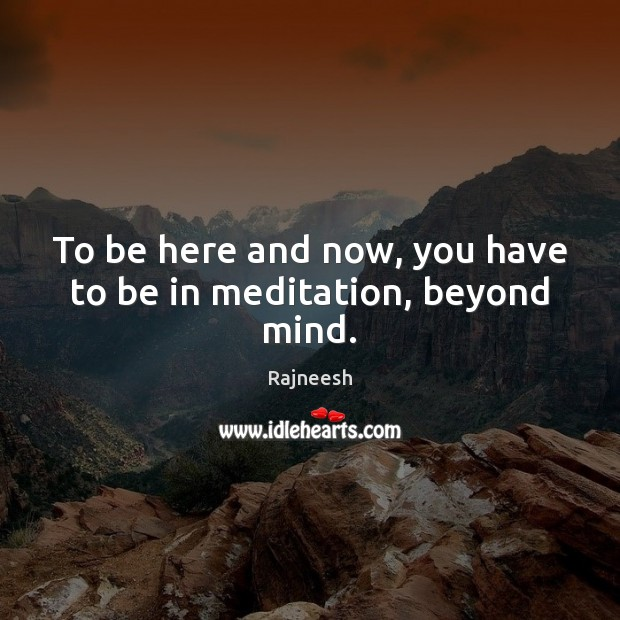 To be here and now, you have to be in meditation, beyond mind. Image