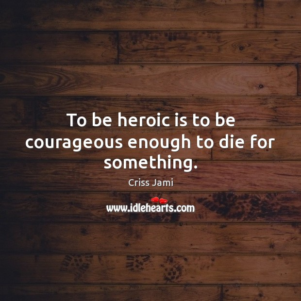 To be heroic is to be courageous enough to die for something. Criss Jami Picture Quote