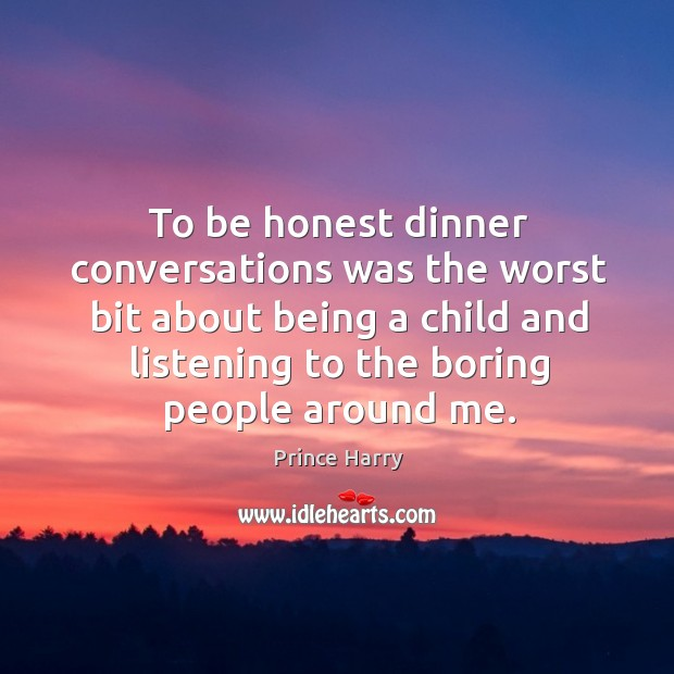 To be honest dinner conversations was the worst bit about being a child and listening Image