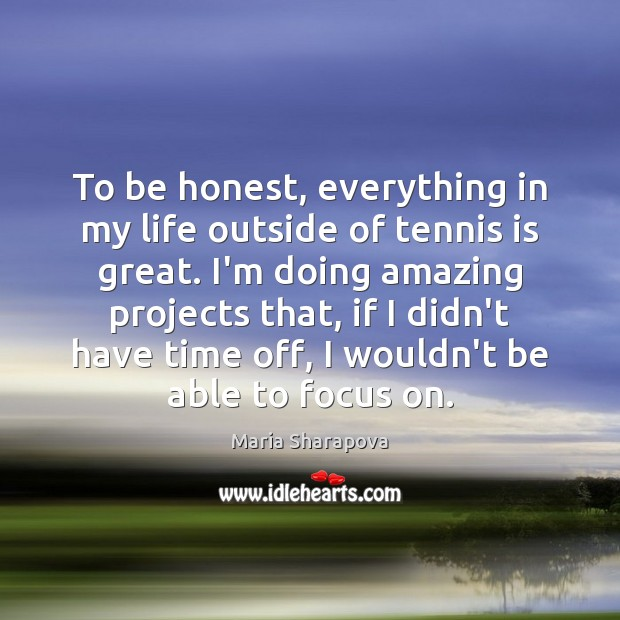 To be honest, everything in my life outside of tennis is great. Maria Sharapova Picture Quote