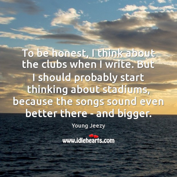 Image, To be honest, I think about the clubs when I write. But