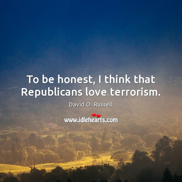 To be honest, I think that Republicans love terrorism. David O. Russell Picture Quote