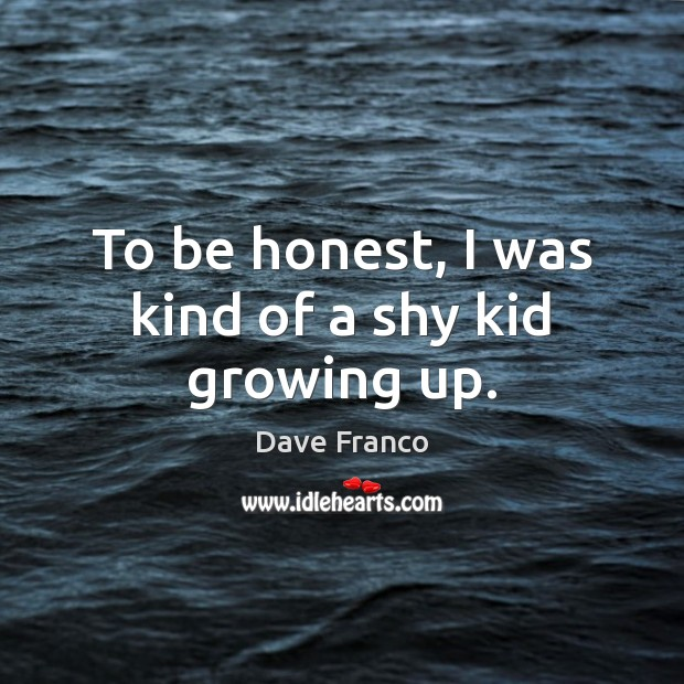 Dave Franco Picture Quote image saying: To be honest, I was kind of a shy kid growing up.