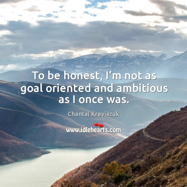To be honest, I'm not as goal oriented and ambitious as I once was. Image