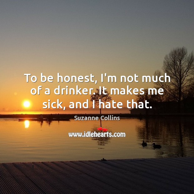 To be honest, I'm not much of a drinker. It makes me sick, and I hate that. Image