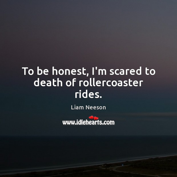 To be honest, I'm scared to death of rollercoaster rides. Liam Neeson Picture Quote