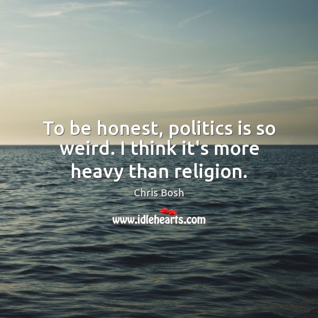 To be honest, politics is so weird. I think it's more heavy than religion. Honesty Quotes Image