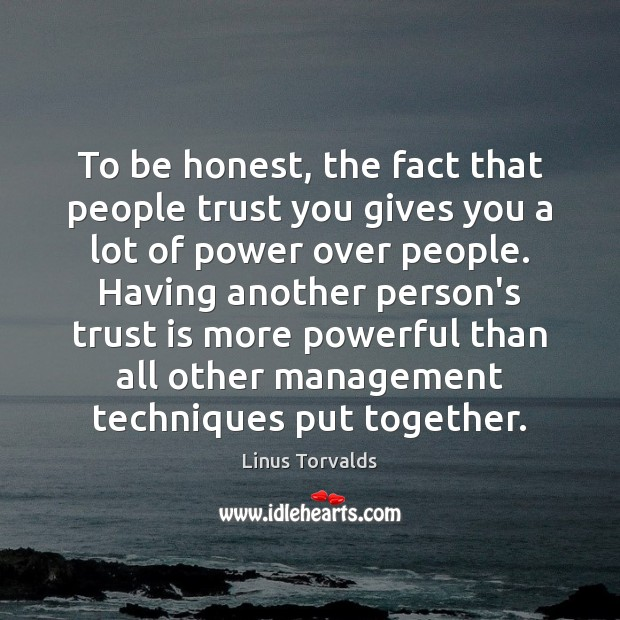 To be honest, the fact that people trust you gives you a Image