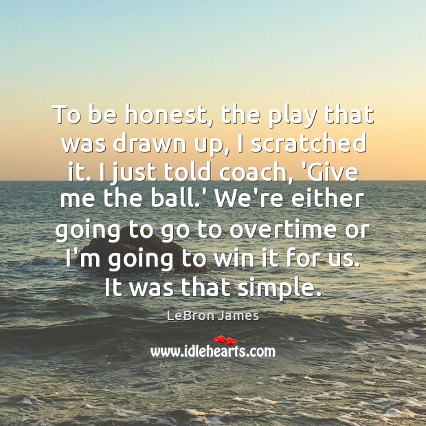 To be honest, the play that was drawn up, I scratched it. LeBron James Picture Quote