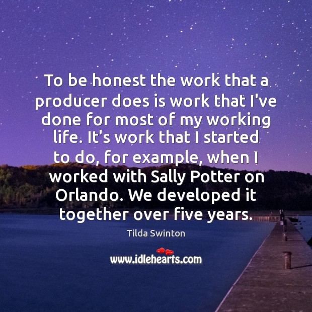 To be honest the work that a producer does is work that Image