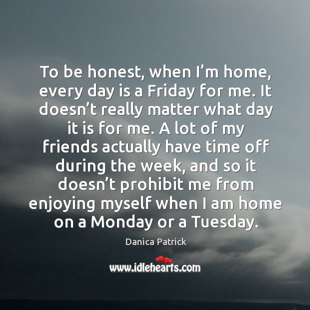 Image, To be honest, when I'm home, every day is a friday for me. It doesn't really matter what day it is for me.