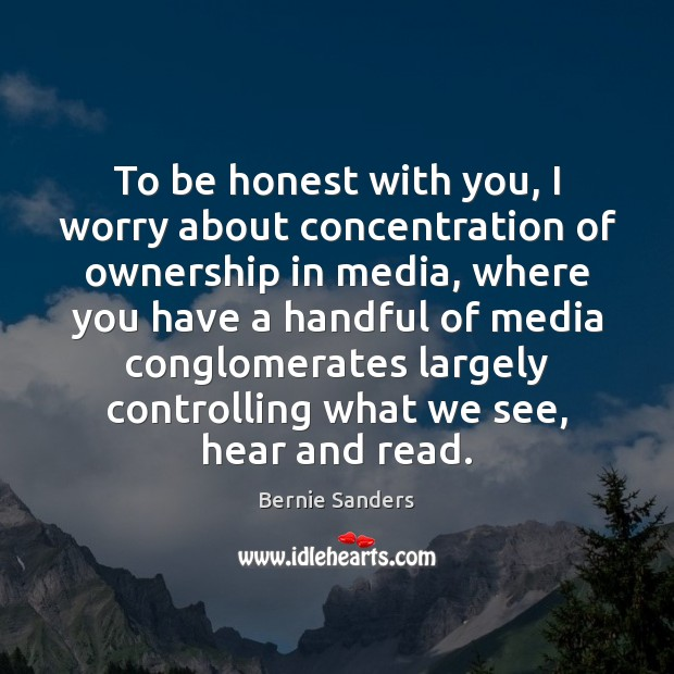 To be honest with you, I worry about concentration of ownership in Bernie Sanders Picture Quote