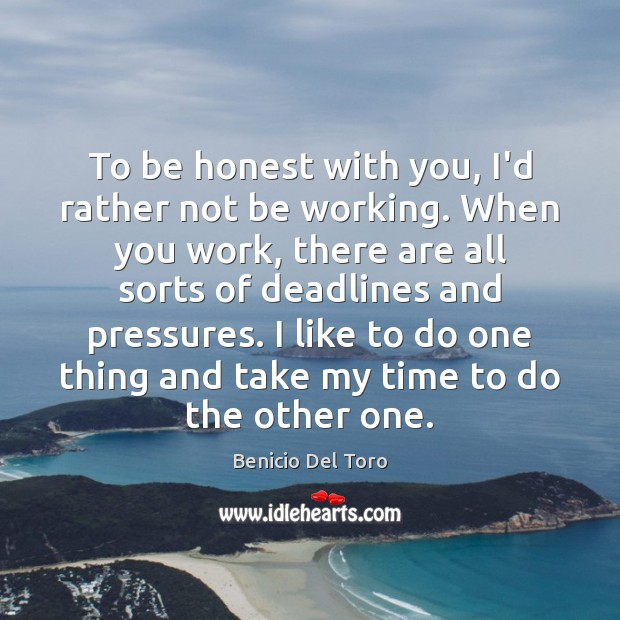 To be honest with you, I'd rather not be working. When you Benicio Del Toro Picture Quote