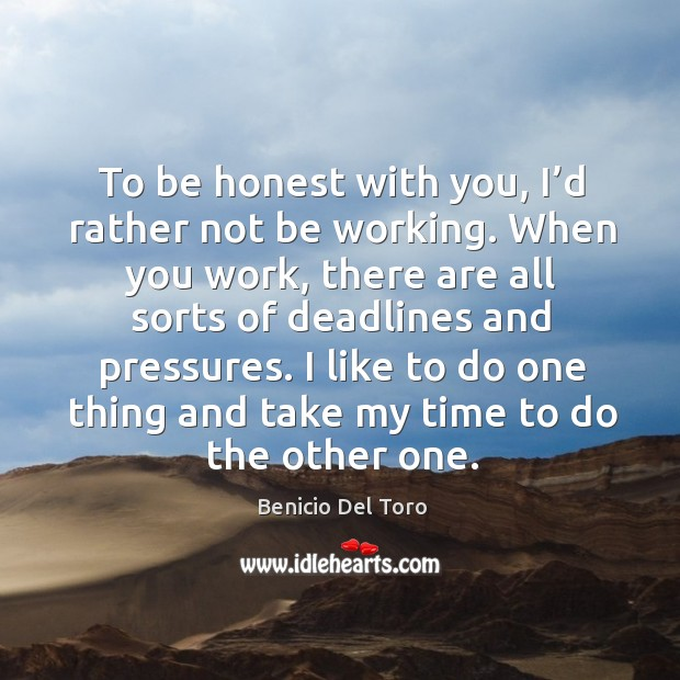 To be honest with you, I'd rather not be working. Benicio Del Toro Picture Quote