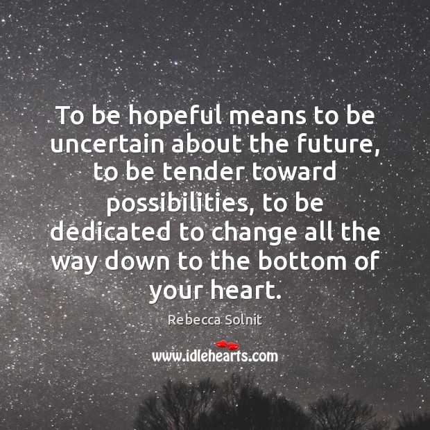 To be hopeful means to be uncertain about the future, to be Rebecca Solnit Picture Quote