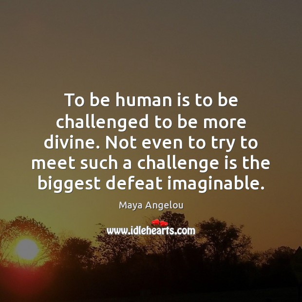 Image, To be human is to be challenged to be more divine. Not