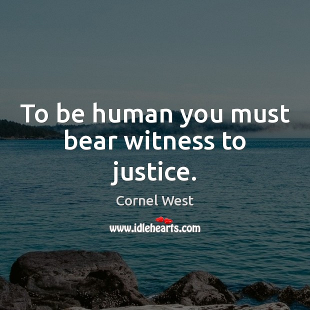 Image, To be human you must bear witness to justice.