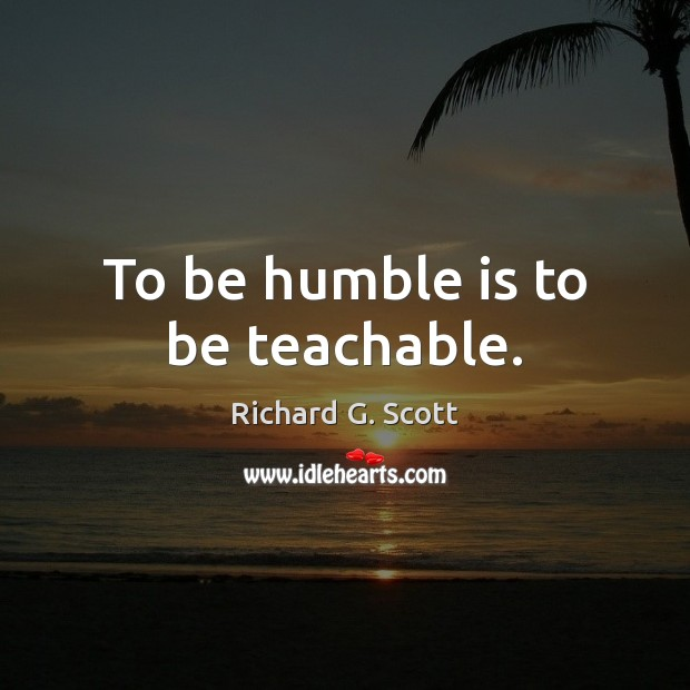To be humble is to be teachable. Richard G. Scott Picture Quote