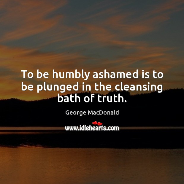 Image, To be humbly ashamed is to be plunged in the cleansing bath of truth.