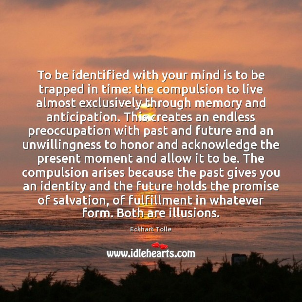 To be identified with your mind is to be trapped in time: Image