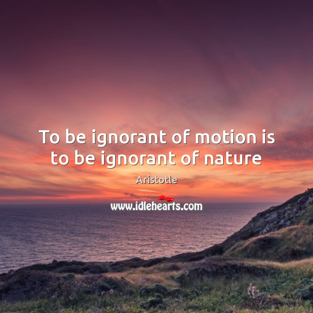 Image, To be ignorant of motion is to be ignorant of nature