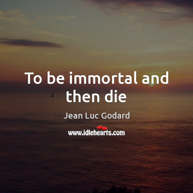 To be immortal and then die Image