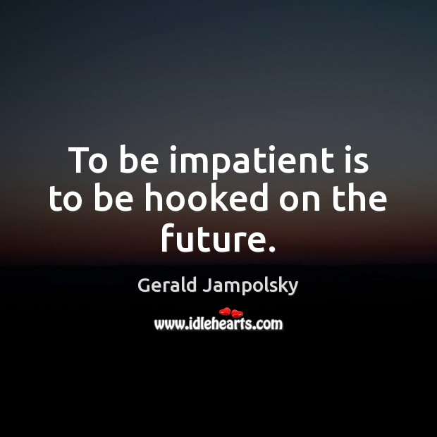 To be impatient is to be hooked on the future. Image