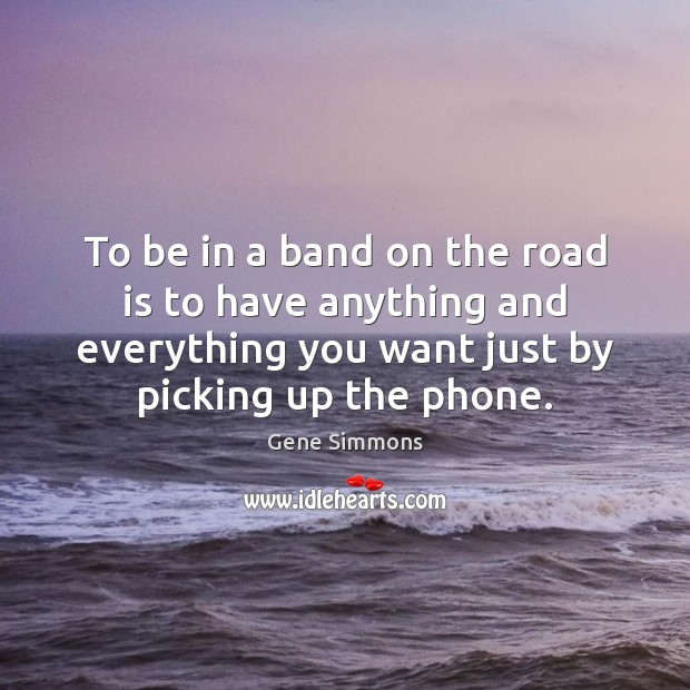 To be in a band on the road is to have anything Gene Simmons Picture Quote