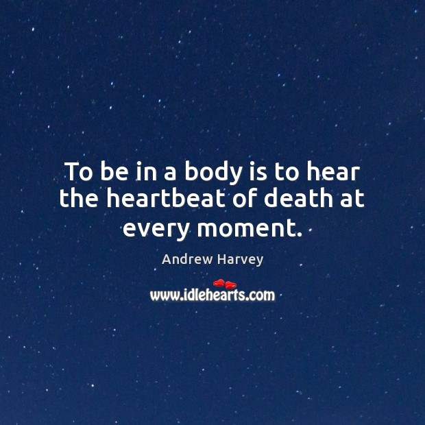 Image, To be in a body is to hear the heartbeat of death at every moment.