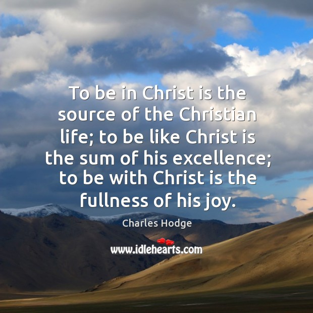To be in Christ is the source of the Christian life; to Charles Hodge Picture Quote