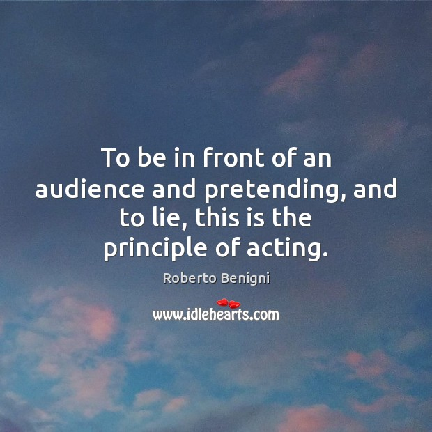 Image, To be in front of an audience and pretending, and to lie, this is the principle of acting.