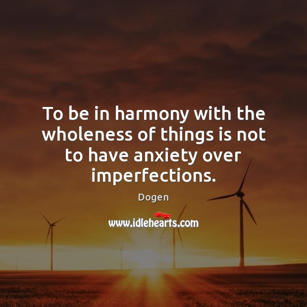 To be in harmony with the wholeness of things is not to have anxiety over imperfections. Image