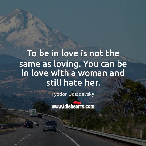To be in love is not the same as loving. You can Fyodor Dostoevsky Picture Quote