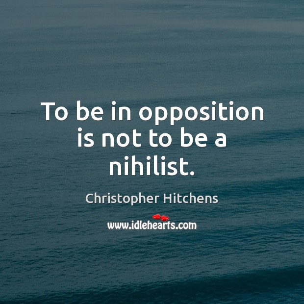 To be in opposition is not to be a nihilist. Image