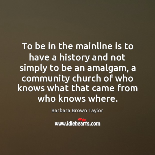To be in the mainline is to have a history and not Barbara Brown Taylor Picture Quote